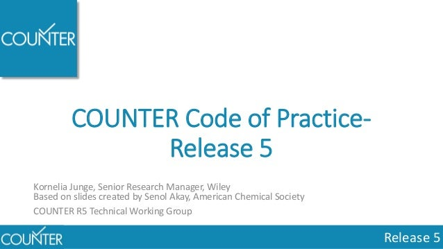 Release 5 COUNTER Code of Practice- Release 5 Kornelia Junge, Senior Research Manager, Wiley Based on slides created by Se...