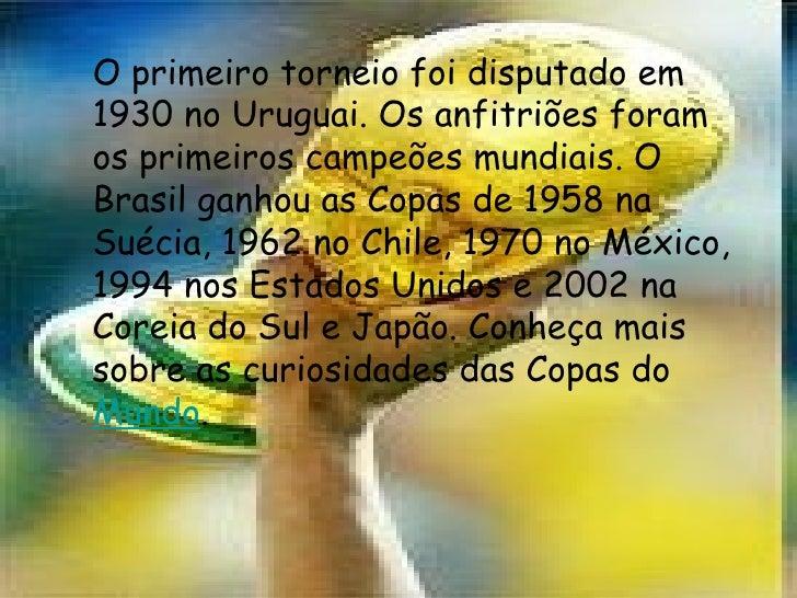 O primeiro torneio foi disputado em 1930 no Uruguai. Os anfitriões foram os primeiros campeões mundiais. O Brasil ganhou a...