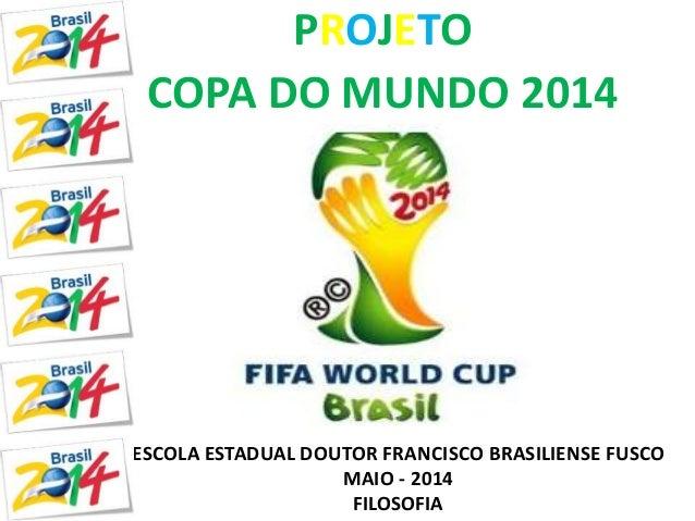 PROJETO  COPA DO MUNDO 2014  ESCOLA ESTADUAL DOUTOR FRANCISCO BRASILIENSE FUSCO  MAIO - 2014  FILOSOFIA