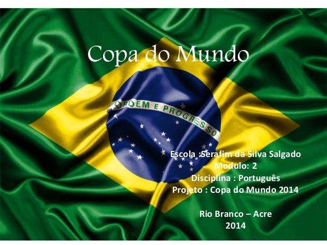 Copa do Mundo Escola :Serafim da Silva Salgado Modulo: 2 Disciplina : Português Projeto : Copa do Mundo 2014 Rio Branco – ...