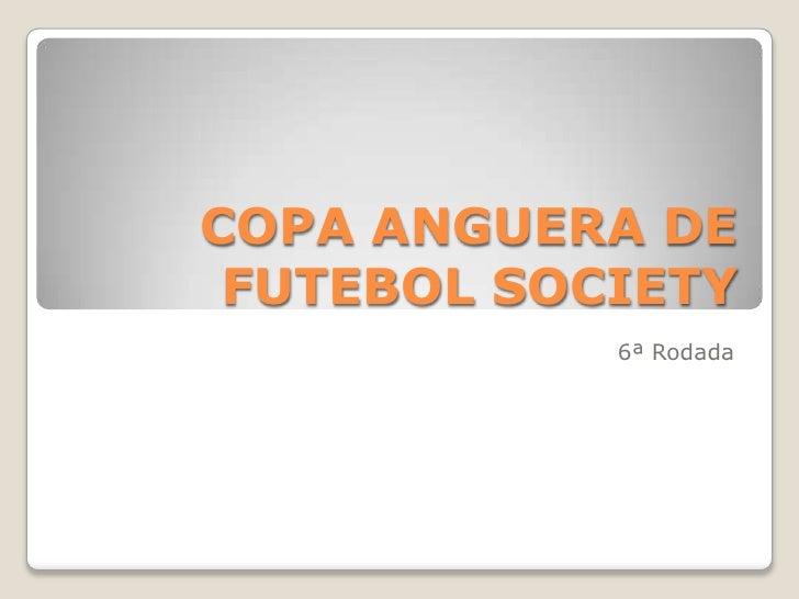 COPA ANGUERA DE FUTEBOL SOCIETY            6ª Rodada