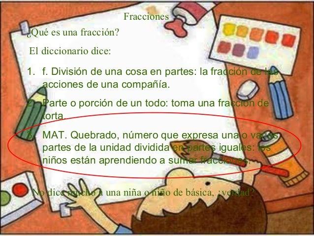 Fracciones 1. f. División de una cosa en partes: la fracción de las acciones de una compañía. 2. Parte o porción de un tod...