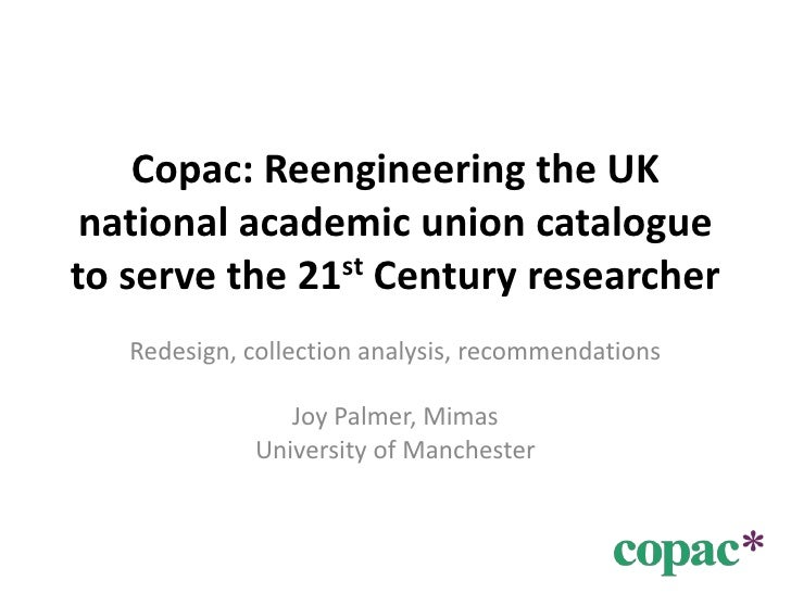 Copac: Reengineering the UK national academic union catalogue to serve the 21st Century researcher<br />Redesign, collecti...