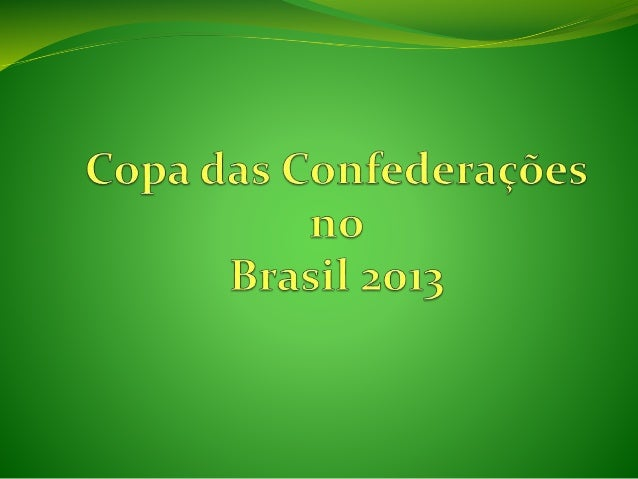 Introdução  A Copa das Confederações em 2013 será no Brasil e há alguns que não sabem o que é isso, onde vai acontecer, q...