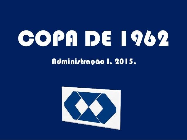 COPA DE 1962 Administração I, 2015.