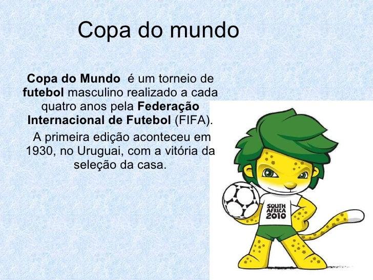 Copa do mundo Copa do Mundo   é um torneio de  futebol  masculino realizado a cada quatro anos pela  Federação Internacion...