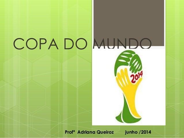 COPA DO MUNDO Profª Adriana Queiroz junho /2014