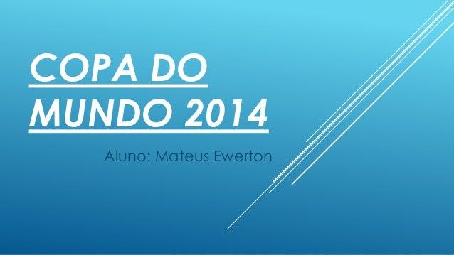 COPA DO MUNDO 2014 Aluno: Mateus Ewerton