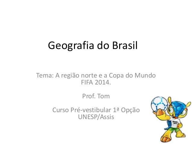Geografia do Brasil Tema: A região norte e a Copa do Mundo FIFA 2014. Prof. Tom Curso Pré-vestibular 1ª Opção UNESP/Assis