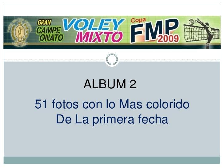 ALBUM 2<br />51 fotos con lo Mas colorido<br />De La primera fecha<br />