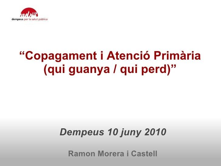 """"""" Copagament i Atenció Primària  (qui guanya / qui perd)""""  Dempeus 10 juny 2010  Ramon Morera i Castell"""