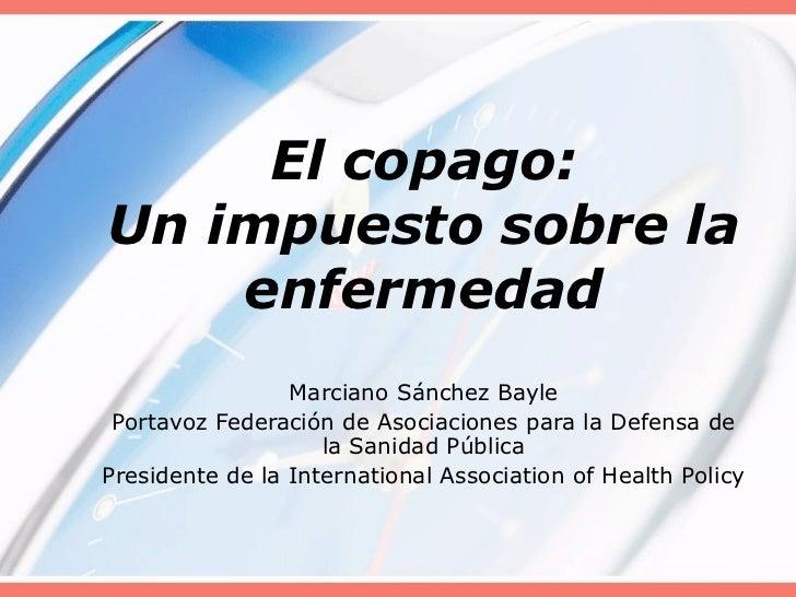 El copago: Un impuesto sobre la enfermedad Marciano Sánchez Bayle Portavoz Federación de Asociaciones para la Defensa de l...