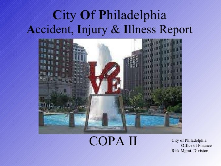 C ity  O f  P hiladelphia A ccident,  I njury &  I llness Report   City of Philadelphia  Office of Finance Risk Mgmt. Divi...