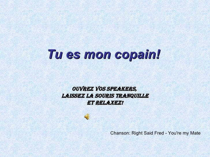 Chanson :  Right Said Fred - You're my Mate   Tu es mon copain !   Ouvrez vos speakers ,  Laissez la souris tranquille Et ...