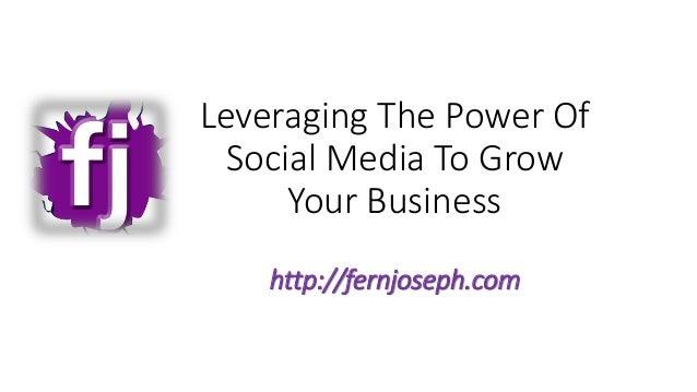 Leveraging The Power OfSocial Media To GrowYour Businesshttp://fernjoseph.com