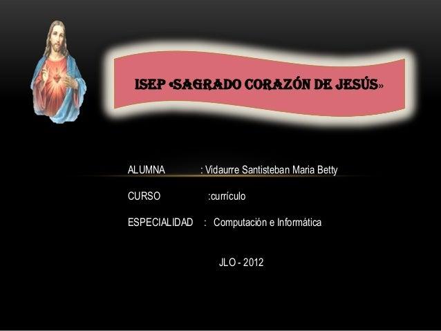ISEP «SAGRADO CORAZÓN DE JESÚS»ALUMNA : Vidaurre Santisteban Maria BettyCURSO :currículoESPECIALIDAD : Computación e Infor...