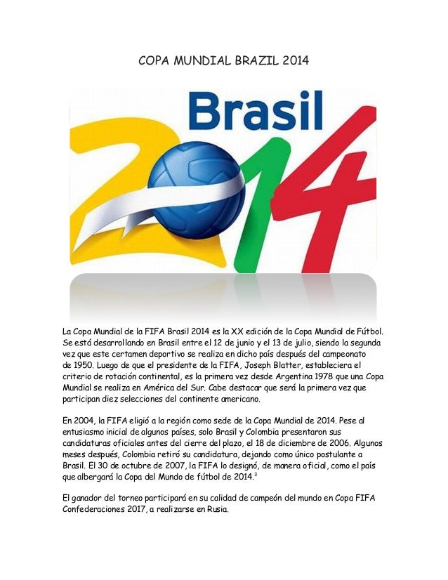 COPA MUNDIAL BRAZIL 2014 La Copa Mundial de la FIFA Brasil 2014 es la XX edición de la Copa Mundial de Fútbol. Se está des...