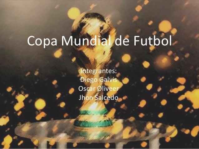 Copa Mundial de Futbol        Integrantes:       Diego Galvis       Oscar Oliveer       Jhon Salcedo