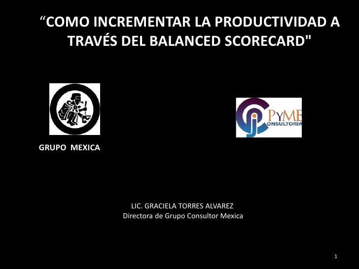 """""""COMO INCREMENTAR LA PRODUCTIVIDAD A   TRAVÉS DEL BALANCED SCORECARD""""GRUPO MEXICA                  LIC. GRACIELA TORRES AL..."""