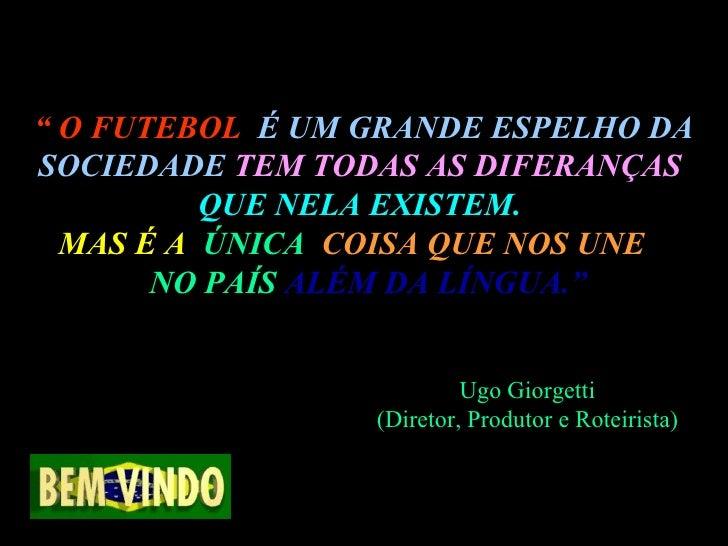 """""""  O FUTEBOL  É UM GRANDE ESPELHO DA SOCIEDADE   TEM TODAS AS DIFERANÇAS  QUE NELA EXISTEM.   MAS É A  ÚNICA  COISA QUE NO..."""