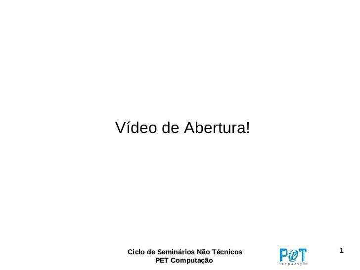 Vídeo de Abertura! Ciclo de Seminários Não Técnicos   1         PET Computação