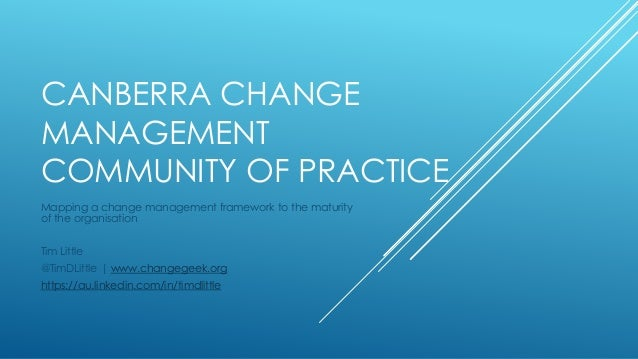 CANBERRA CHANGE MANAGEMENT COMMUNITY OF PRACTICE Mapping a change management framework to the maturity of the organisation...