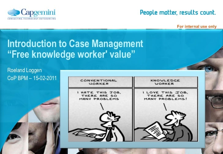 "Roeland Loggen CoP BPM – 15-02-2011 Introduction to Case Management ""Free knowledge worker' value"""