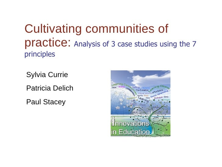 Cultivating communities of practice:   Analysis of 3 case studies using the 7 principles Sylvia Currie Patricia Delich Pau...