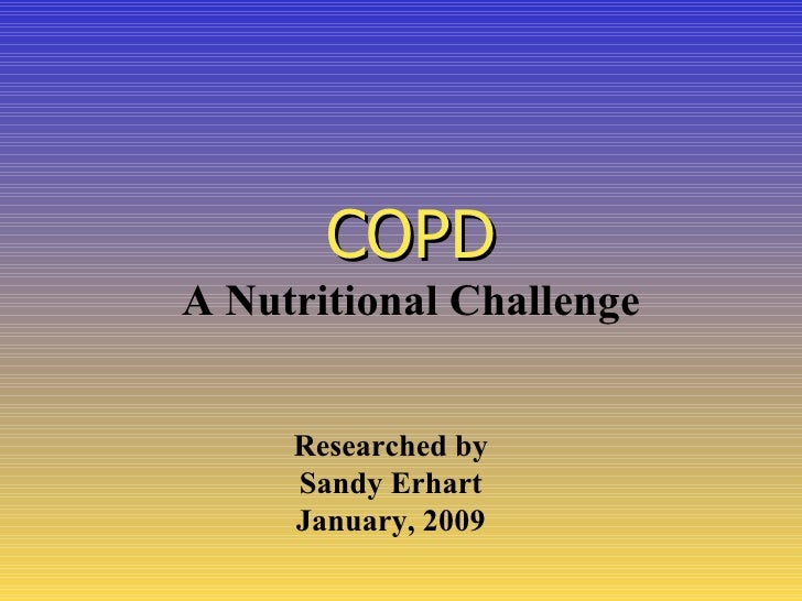 COPD A Nutritional Challenge        Researched by      Sandy Erhart      January, 2009