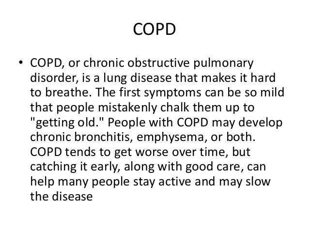 COPD• COPD, or chronic obstructive pulmonary  disorder, is a lung disease that makes it hard  to breathe. The first sympto...