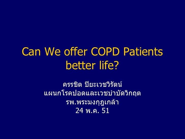 Can We offer COPD Patients better life? ครรชิต ปิยะเวชวิรัตน์ แผนกโรคปอดและเวชบำบัดวิกฤต รพ . พระมงกุฎเกล้า 24  พ . ค .  51