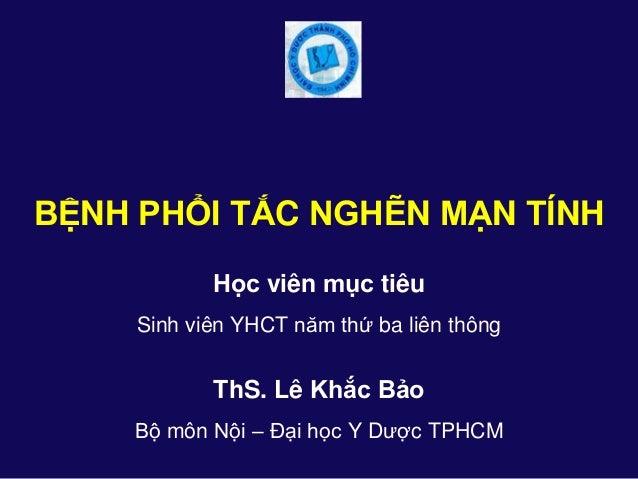 ThS. Lê Khắc Bảo Bộ môn Nội – Đại học Y Dược TPHCM BỆNH PHỔI TẮC NGHẼN MẠN TÍNH Học viên mục tiêu Sinh viên YHCT năm ...
