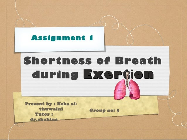 Assignment 1  Shortness of Breath during Exert i on Present by : Heba althuwaini Tutor : dr.shahina  Group no: 5
