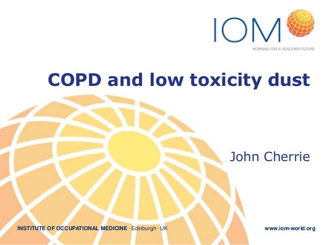 INSTITUTE OF OCCUPATIONAL MEDICINE . Edinburgh . UK www.iom-world.org COPD and low toxicity dust John Cherrie