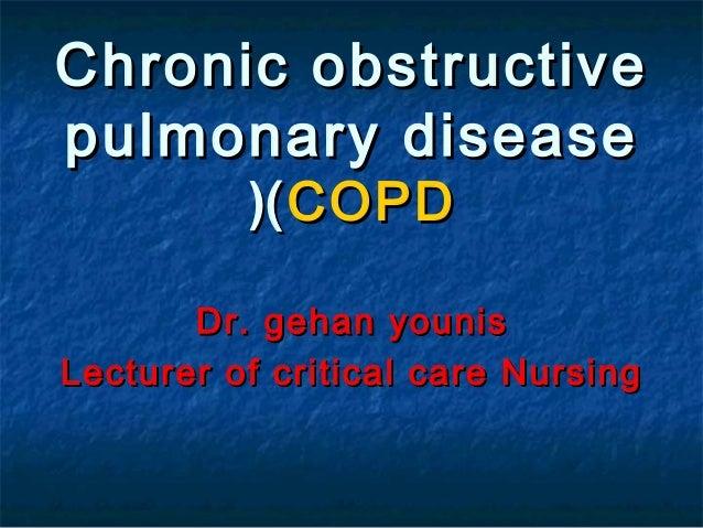 Chronic obstructivepulmonary disease          (( COPD       Dr. gehan younisLecturer of critical care Nursing