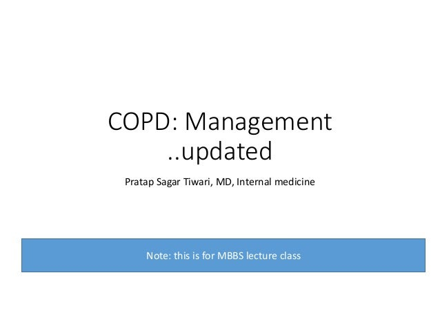 COPD: Management ..updated Pratap Sagar Tiwari, MD, Internal medicine Note: this is for MBBS lecture class