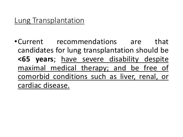 Lung Transplantation •Current recommendations are that candidates for lung transplantation should be <65 years; have sever...