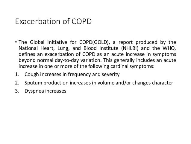 Exacerbation of COPD • The Global Initiative for COPD(GOLD), a report produced by the National Heart, Lung, and Blood Inst...