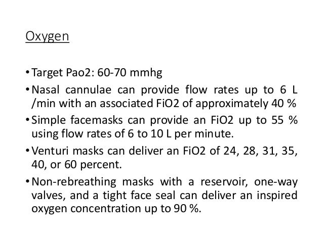 Oxygen •Target Pao2: 60-70 mmhg •Nasal cannulae can provide flow rates up to 6 L /min with an associated FiO2 of approxima...