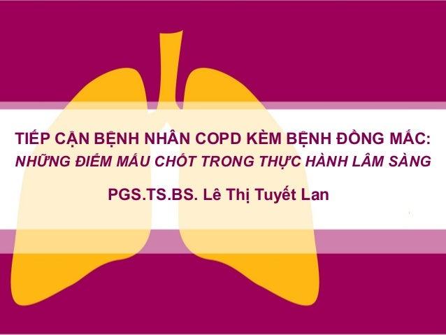 PGS.TS.BS. Lê Thị Tuyết Lan TIẾP CẬN BỆNH NHÂN COPD KÈM BỆNH ĐỒNG MẮC: NHỮNG ĐIỂM MẤU CHỐT TRONG THỰC HÀNH LÂM SÀNG