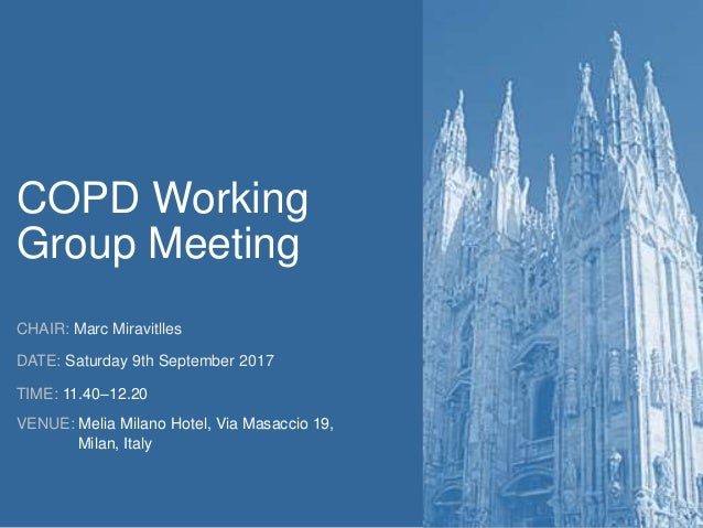 COPD Working Group Meeting CHAIR: Marc Miravitlles DATE: Saturday 9th September 2017 TIME: 11.40–12.20 VENUE: Melia Milano...