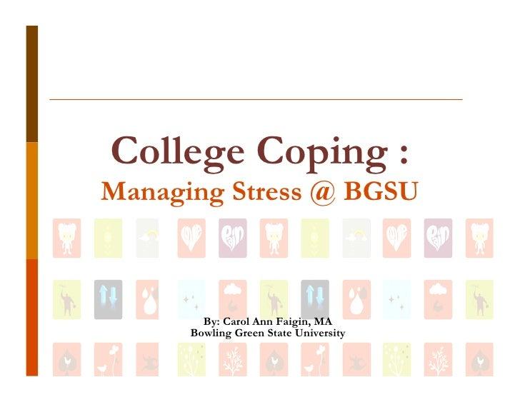College Coping : Managing Stress @ BGSU            By: Carol Ann Faigin, MA       Bowling Green State University