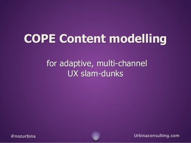 @nozurbina Urbinaconsulting.com COPE Content modelling for adaptive, multi-channel UX slam-dunks