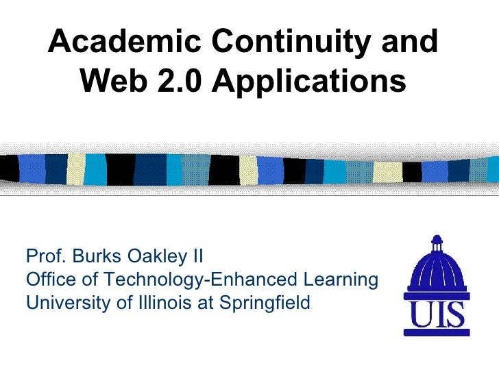 Prof. Burks Oakley II Office of Technology-Enhanced Learning University of Illinois at Springfield Academic Continuity and...