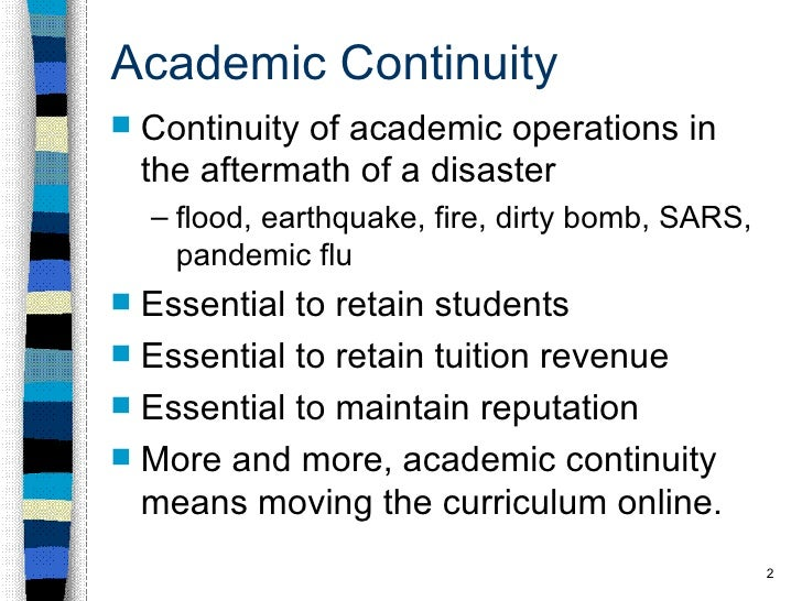 Academic Continuity <ul><li>Continuity of academic operations in the aftermath of a disaster </li></ul><ul><ul><li>flood, ...