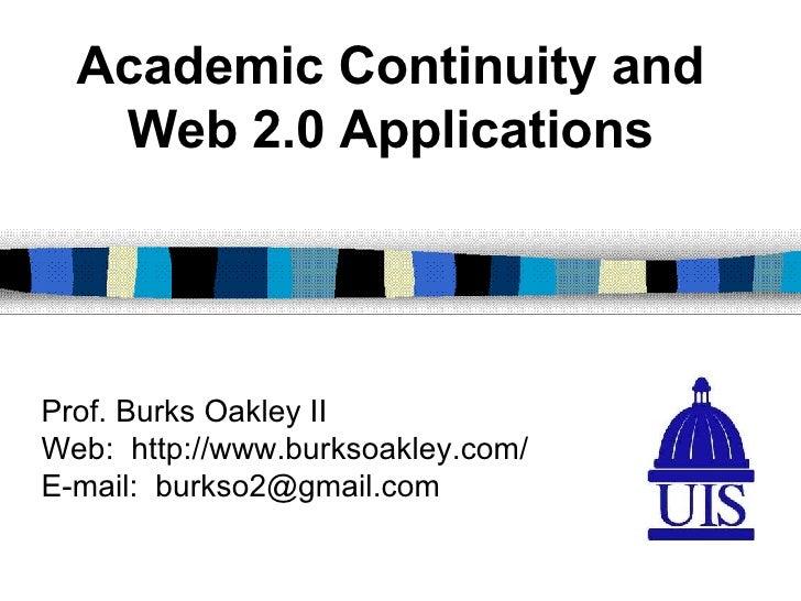 Prof. Burks Oakley II Web:  http://www.burksoakley.com/ E-mail:  [email_address] Academic Continuity and Web 2.0 Applicati...