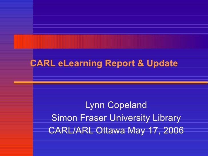 CARL eLearning Report & Update Lynn Copeland Simon Fraser University Library CARL/ARL Ottawa May 17, 2006