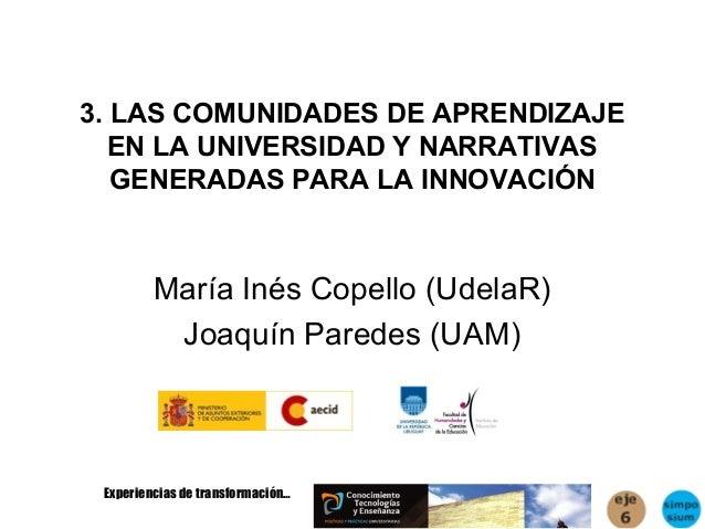 3. LAS COMUNIDADES DE APRENDIZAJE   EN LA UNIVERSIDAD Y NARRATIVAS   GENERADAS PARA LA INNOVACIÓN         María Inés Copel...