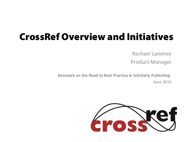 CrossRef Overview and InitiativesRachael LammeyProduct ManagerDenmark on the Road to Best Practice in Scholarly Publishing...