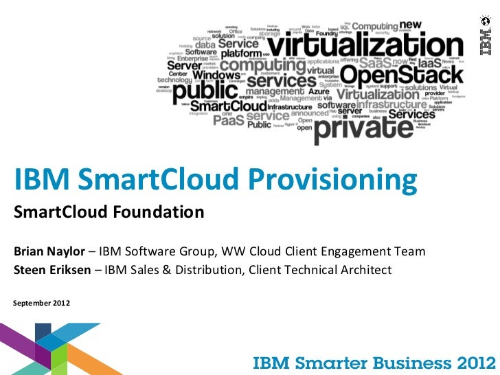 IBM SmartCloud ProvisioningSmartCloud FoundationBrian Naylor – IBM Software Group, WW Cloud Client Engagement TeamSteen Er...